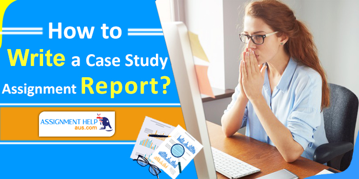 how-to-write-case-study-assignment-report-at-assignmenthelpaus.com